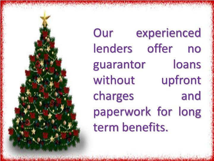 Our experienced lenders offer no guarantor loans without upfront charges and paperwork for long term benefits.
