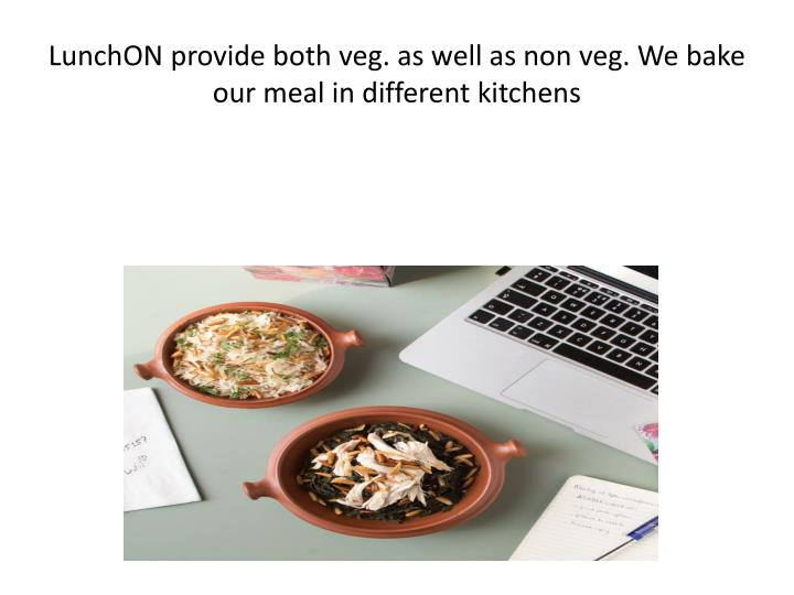 LunchON provide both veg. as well as non veg. We bake our meal in different kitchens