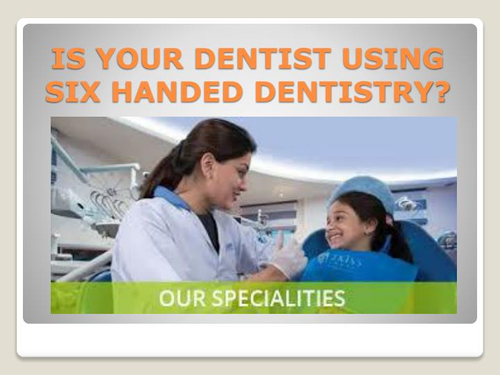 IS YOUR DENTIST USING SIX HANDED DENTISTRY?
