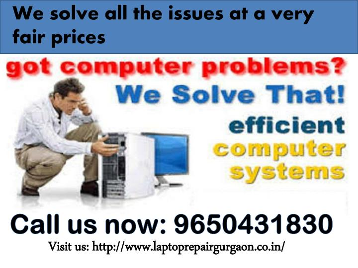 We solve all the issues at a very fair prices