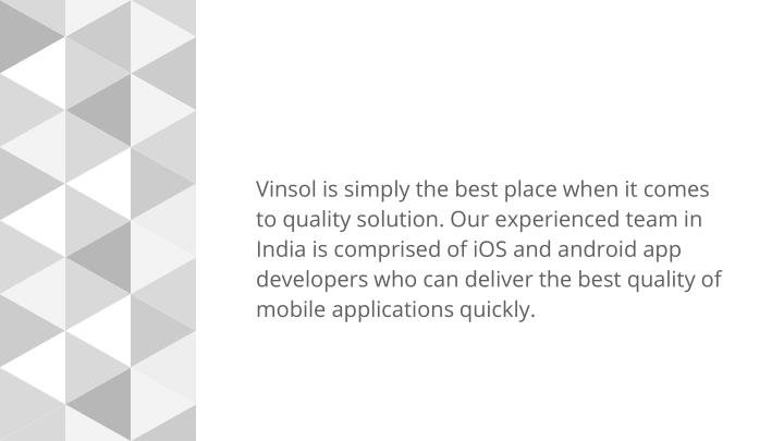 Vinsol is simply the best place when it comes to quality solution. Our experienced team in India is comprised of iOS and android app developers who can deliver the best quality of mobile applications quickly.