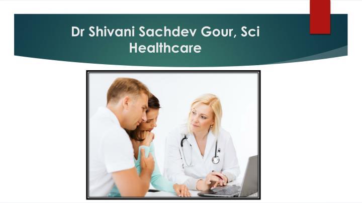 Dr Shivani Sachdev Gour, Sci Healthcare