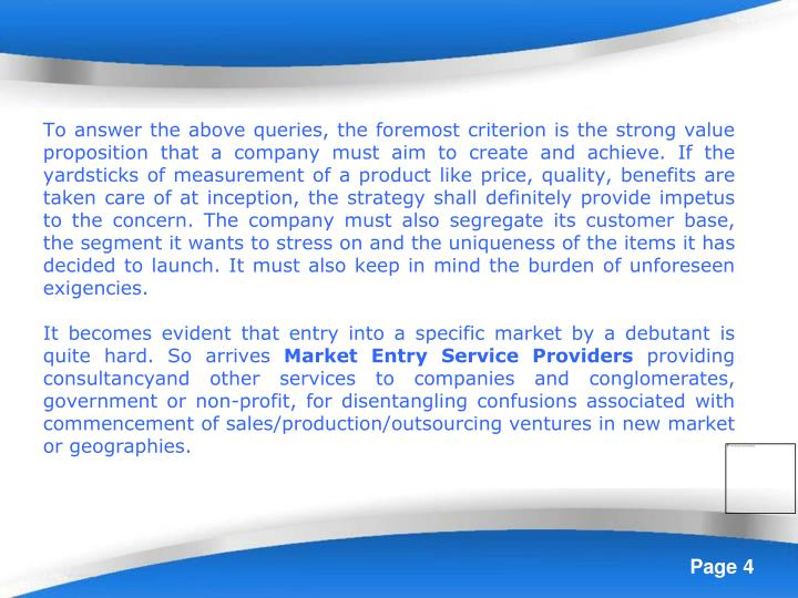 To answer the above queries, the foremost criterion is the strong value proposition that a company must aim to create and achieve. If the yardsticks of measurement of a product like price, quality, benefits are taken care of at inception, the strategy shall definitely provide impetus to the concern. The company must also segregate its customer base, the segment it wants to stress on and the uniqueness of the items it has decided to launch. It must also keep in mind the burden of unforeseen exigencies.