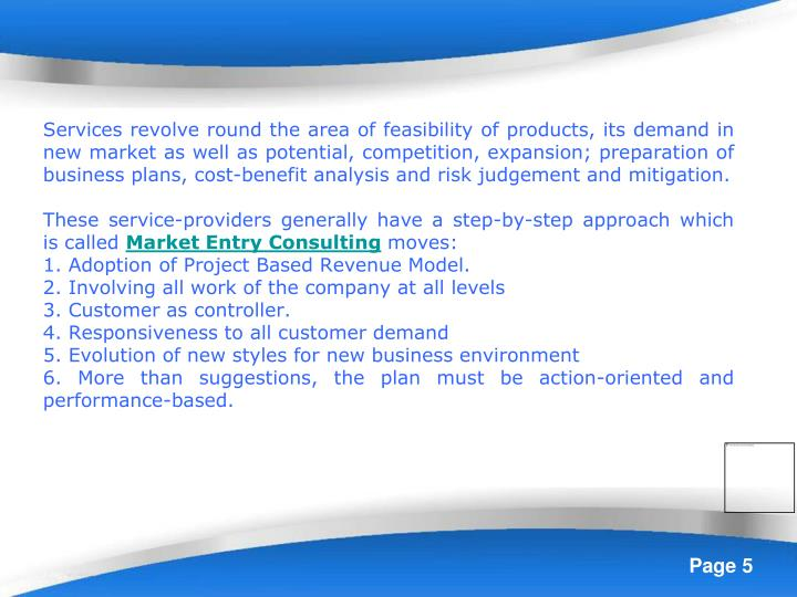 Services revolve round the area of feasibility of products, its demand in new market as well as potential, competition, expansion; preparation of business plans, cost-benefit analysis and risk judgement and mitigation.