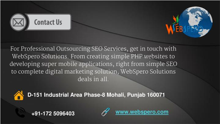 For Professional Outsourcing SEO Services, get in touch with WebSpero Solutions. From creating simple PHP websites to developing super mobile applications, right from simple SEO to complete digital marketing solution, WebSpero Solutions deals in all.