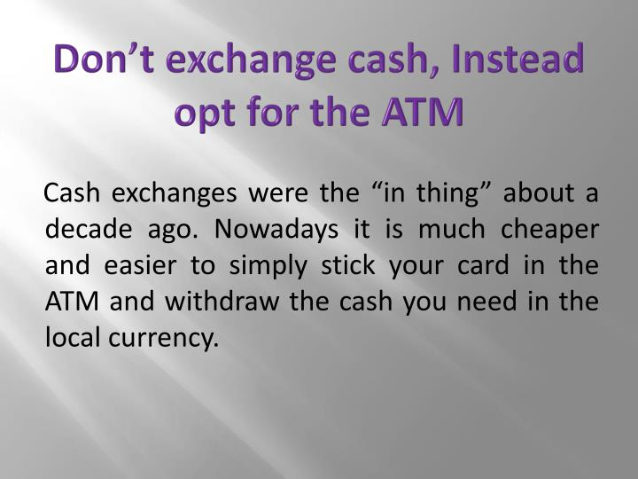 Don't exchange cash, Instead opt for the ATM