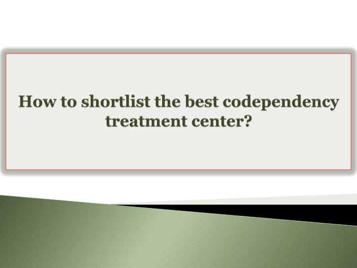 How to shortlist the best codependency treatment center