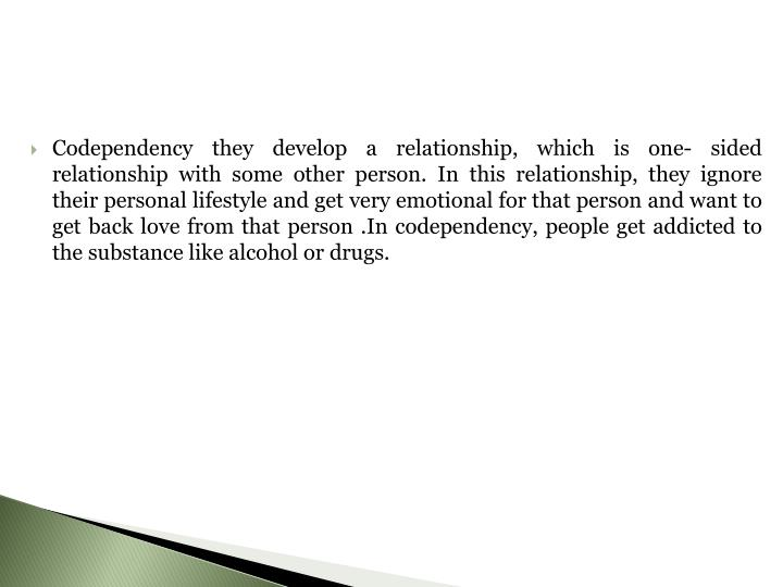 Codependency they develop a relationship, which is one- sided relationship with some other person. I...