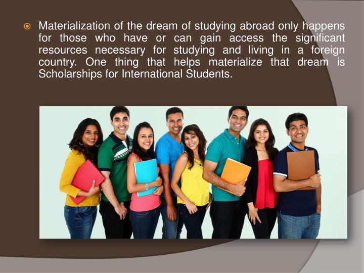 Materialization of the dream of studying abroad only happens for those who have or can gain access the significant resources necessary for studying and living in a foreign country. One thing that helps materialize that dream is Scholarships for International Students.