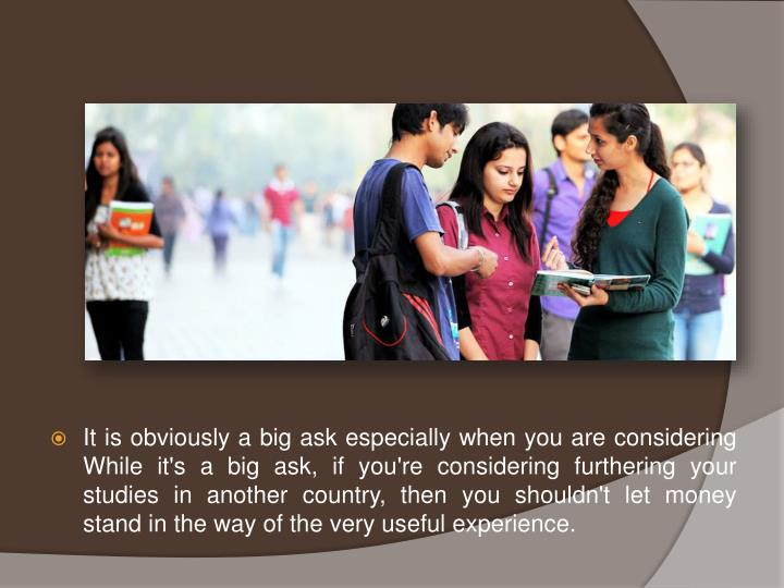 It is obviously a big ask especially when you are considering While it's a big ask, if you're considering furthering your studies in another country, then you shouldn't let money stand in the way of the very useful experience.