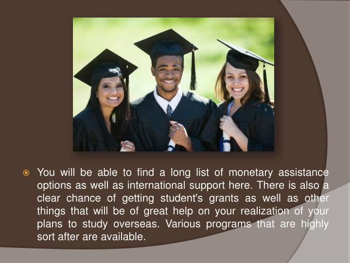 You will be able to find a long list of monetary assistance options as well as international support here. There is also a clear chance of getting student's grants as well as other things that will be of great help on your realization of your plans to study overseas. Various programs that are highly sort after are