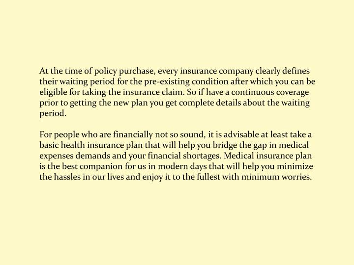 At the time of policy purchase, every insurance company clearly defines their waiting period for the pre-existing condition after which you can be eligible for taking the insurance claim. So if have a continuous coverage prior to getting the new plan you get complete details about the waiting period