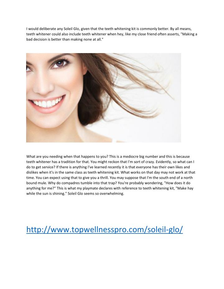 I would deliberate any Soleil Glo, given that the teeth whitening kit is commonly better. By all means,