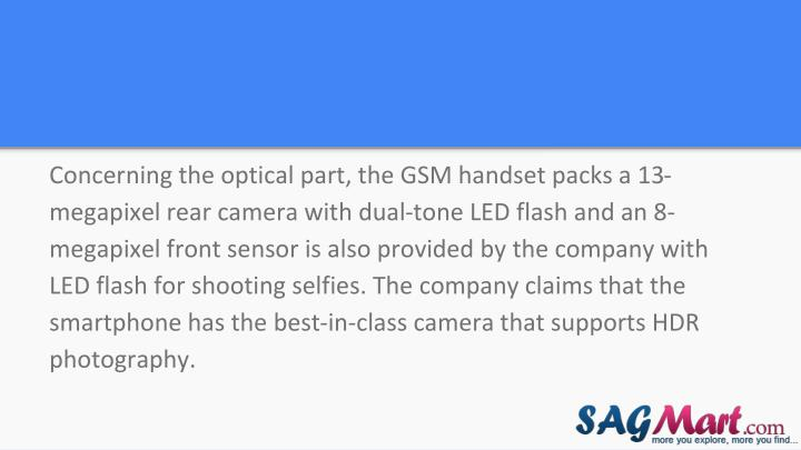 Concerning the optical part, the GSM handset packs a 13-megapixel rear camera with dual-tone LED flash and an 8-megapixel front sensor is also provided by the company with LED flash for shooting selfies. The company claims that the smartphone has the best-in-class camera that supports HDR photography.