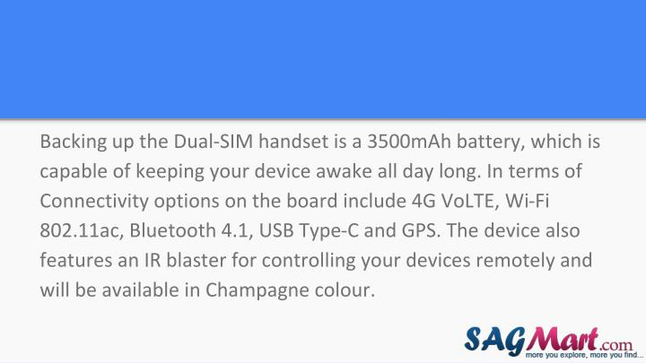 Backing up the Dual-SIM handset is a 3500mAh battery, which is capable of keeping your device awake all day long. In terms of Connectivity options on the board include 4G VoLTE, Wi-Fi 802.11ac, Bluetooth 4.1, USB Type-C and GPS. The device also features an IR blaster for controlling your devices remotely and will be available in Champagne colour.