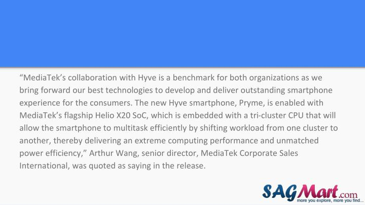 """MediaTek's collaboration with Hyve is a benchmark for both organizations as we bring forward our best technologies to develop and deliver outstanding smartphone experience for the consumers. The new Hyve smartphone, Pryme, is enabled with MediaTek's flagship Helio X20 SoC, which is embedded with a tri-cluster CPU that will allow the smartphone to multitask efficiently by shifting workload from one cluster to another, thereby delivering an extreme computing performance and unmatched power efficiency,"" Arthur Wang, senior director, MediaTek Corporate Sales International, was quoted as saying in the release."