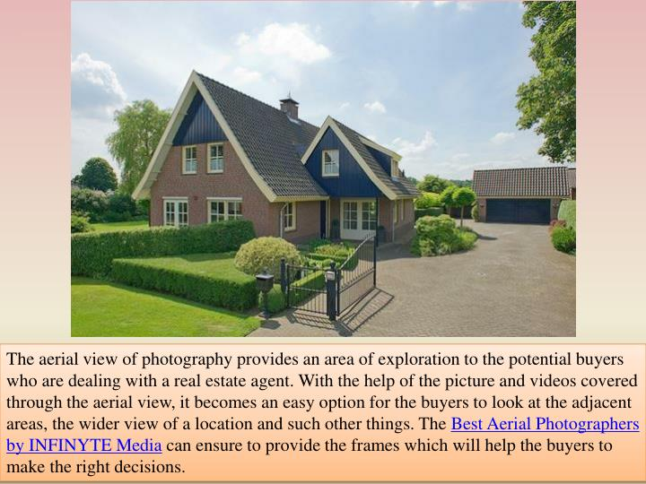 The aerial view of photography provides an area of exploration to the potential buyers who are dealing with a real estate agent. With the help of the picture and videos covered through the aerial view, it becomes an easy option for the buyers to look at the adjacent areas, the wider view of a location and such other things. The