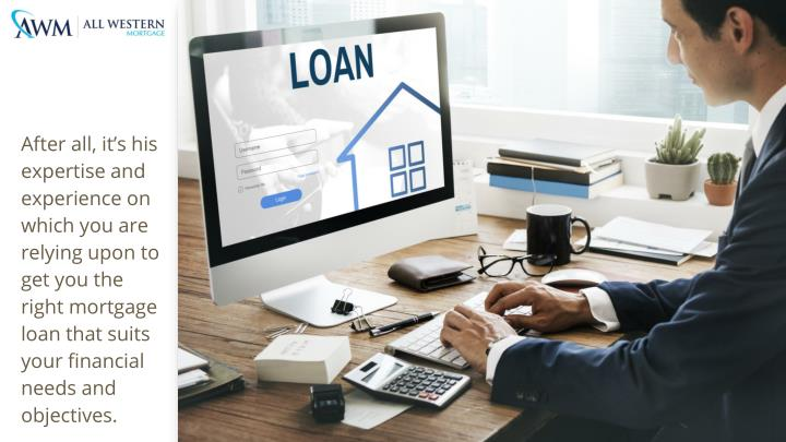 After all, it's his expertise and experience on which you are relying upon to get you the right mortgage loan that suits your financial needs and objectives.