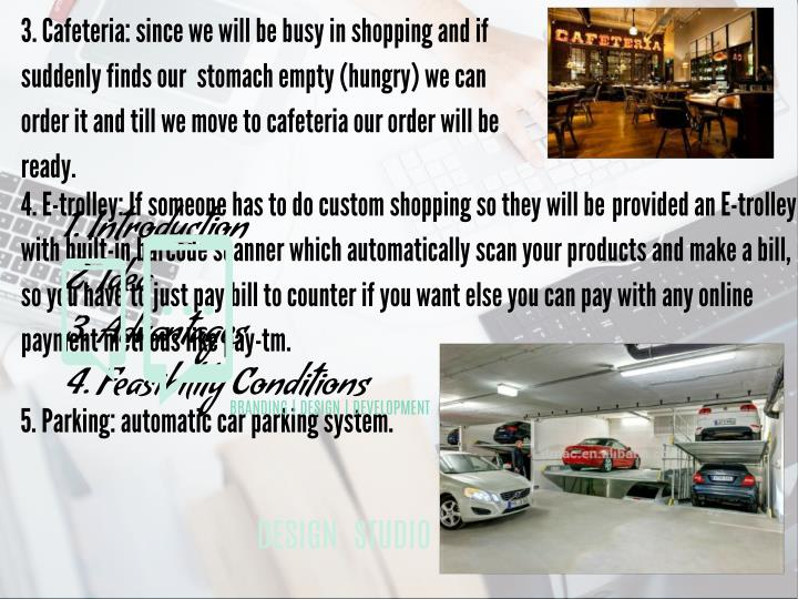 3. Cafeteria: since we will be busy in shopping and if