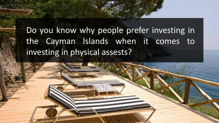 Do you know why people prefer investing in the Cayman Islands when it comes to investing in physical...