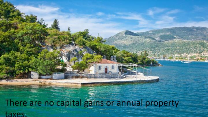 There are no capital gains or annual property taxes.