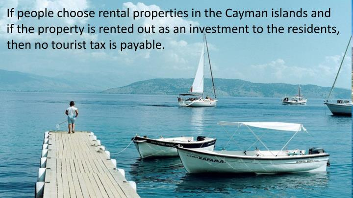 If people choose rental properties in the Cayman islands and if the property is rented out as an investment to the residents, then no tourist tax is payable.