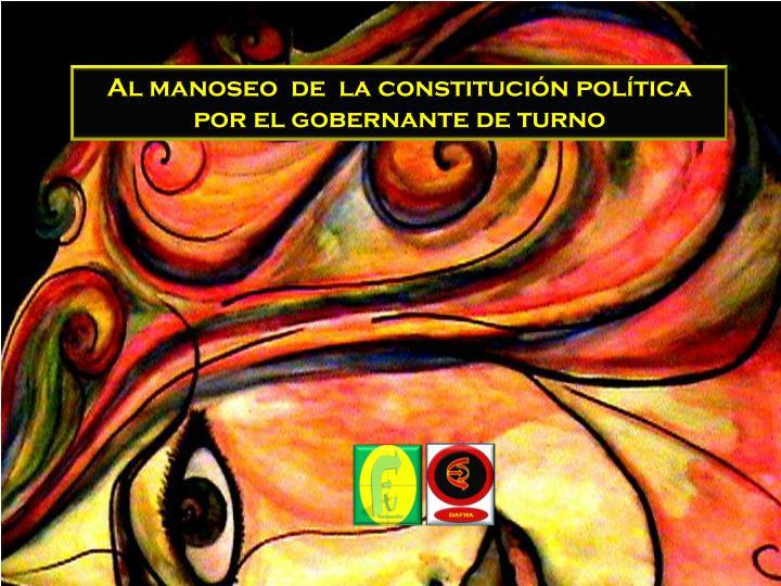 Al manoseo  de  la constitución política