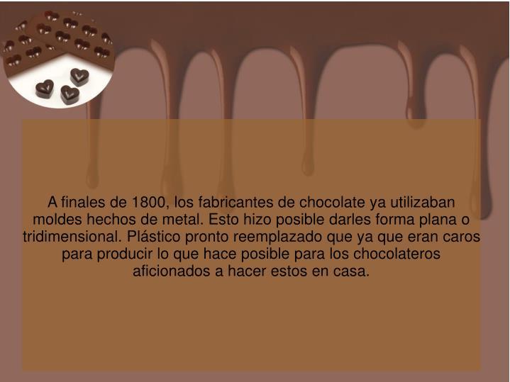 A finales de 1800, los fabricantes de chocolate ya utilizaban moldes hechos de metal. Esto hizo posible darles forma plana o tridimensional. Plástico pronto reemplazado que ya que eran caros para producir lo que hace posible para los chocolateros aficionados a hacer estos en casa.