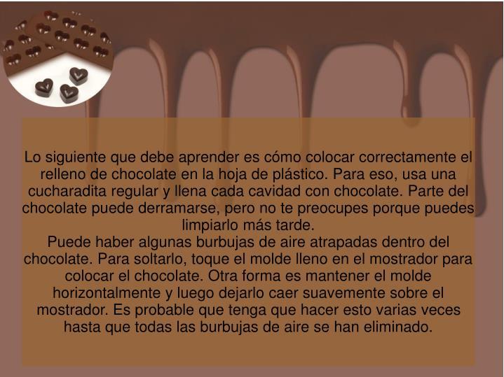 Lo siguiente que debe aprender es cómo colocar correctamente el relleno de chocolate en la hoja de plástico. Para eso, usa una cucharadita regular y llena cada cavidad con chocolate. Parte del chocolate puede derramarse, pero no te preocupes porque puedes limpiarlo más tarde.