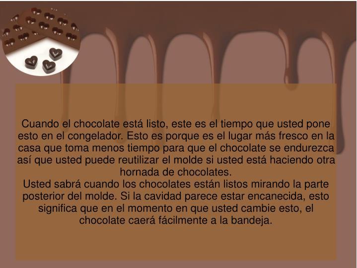 Cuando el chocolate está listo, este es el tiempo que usted pone esto en el congelador. Esto es porque es el lugar más fresco en la casa que toma menos tiempo para que el chocolate se endurezca así que usted puede reutilizar el molde si usted está haciendo otra hornada de chocolates.