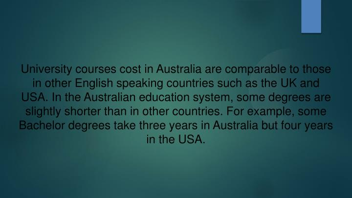 University courses cost in Australia are comparable to those in other English speaking countries such as the UK and USA. In the Australian education system, some degrees are slightly shorter than in other countries. For example, some Bachelor degrees take three years in Australia but four years in the USA.