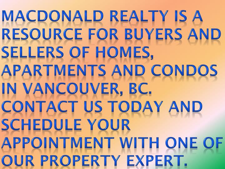 Macdonald Realty is a resource for buyers and sellers of homes, apartments and condos in Vancouver, BC. Contact us today and schedule your appointment with one of our property expert.