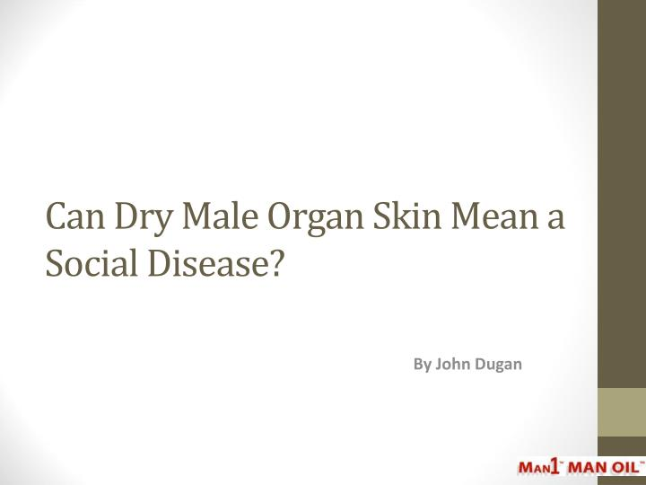 Can dry male organ skin mean a social disease