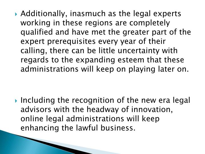 Additionally, inasmuch as the legal experts working in these regions are completely qualified and have met the greater part of the expert prerequisites every year of their calling, there can be little uncertainty with regards to the expanding esteem that these administrations will keep on playing later on.