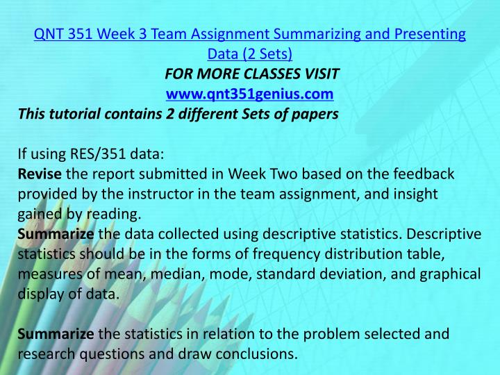 QNT 351 Week 3 Team Assignment Summarizing and Presenting Data (2 Sets)
