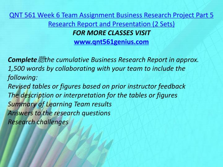 QNT 561 Week 6 Team Assignment Business Research Project Part 5 Research Report and Presentation (2 Sets)