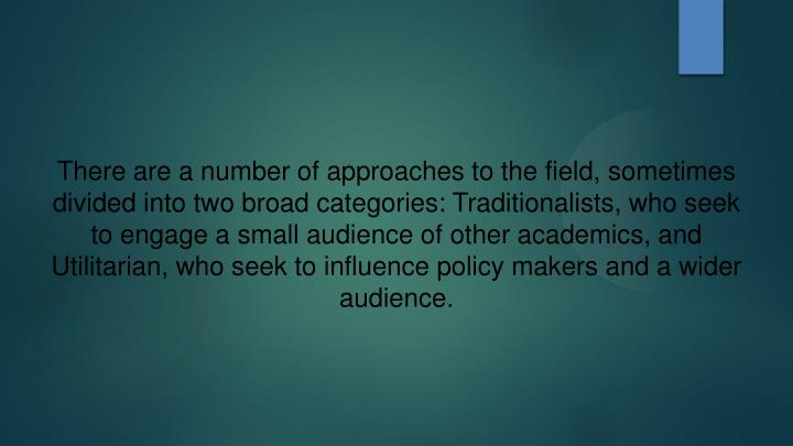 There are a number of approaches to the field, sometimes divided into two broad categories: Traditionalists, who seek to engage a small audience of other academics, and Utilitarian, who seek to influence policy makers and a wider audience.
