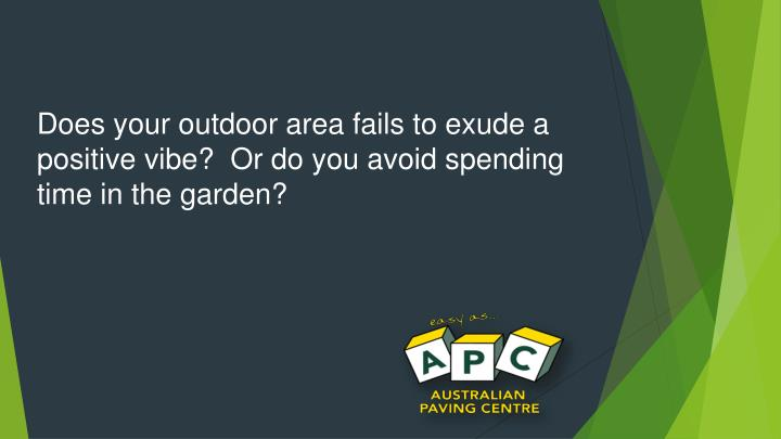 Does your outdoor area fails to exude a positive vibe?  Or do you avoid spending time in the garden?