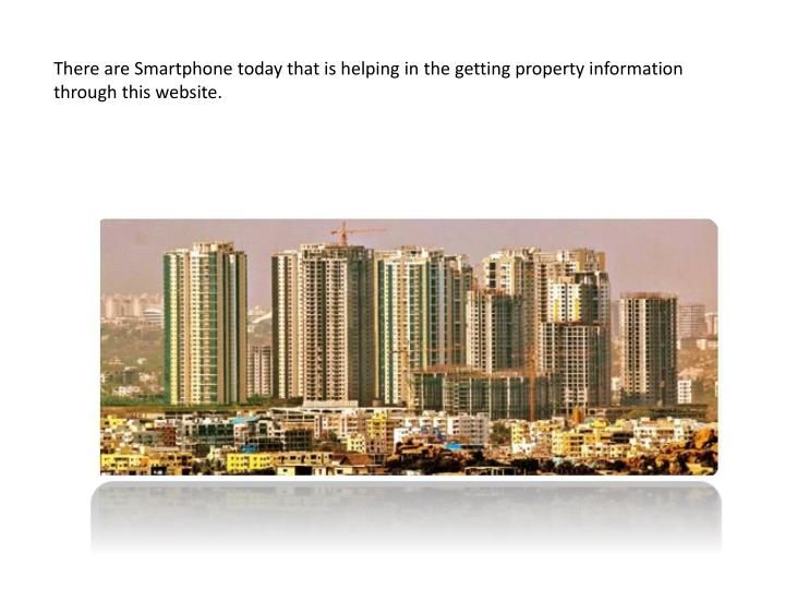 There are Smartphone today that is helping in the getting property information through this website.