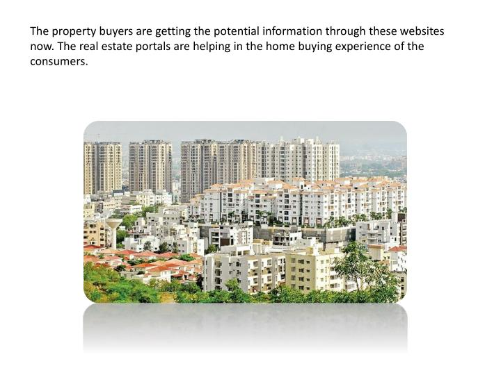 The property buyers are getting the potential information through these websites now. The real estate portals are helping in the home buying experience of the consumers.