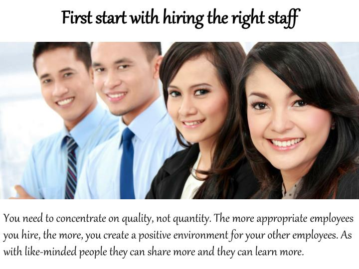 First start with hiring the right staff