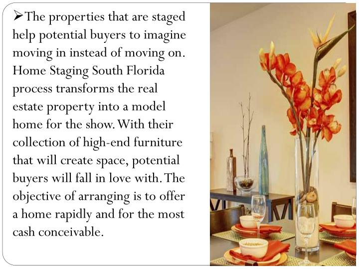 The properties that are staged help potential buyers to imagine moving in instead of moving on. Home Staging South Florida process transforms the real estate property into a model home for the show. With their collection of high-end furniture that will create space, potential buyers will fall in love with. The objective of arranging is to offer a home rapidly and for the most cash conceivable.