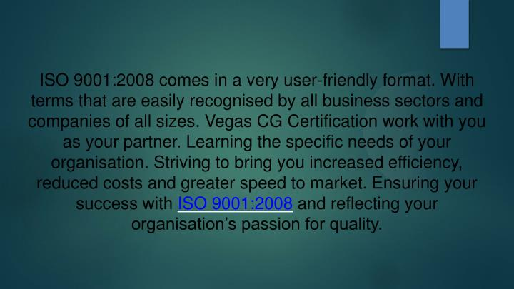 ISO 9001:2008 comes in a very user-friendly format. With terms that are easily recognised by all bus...