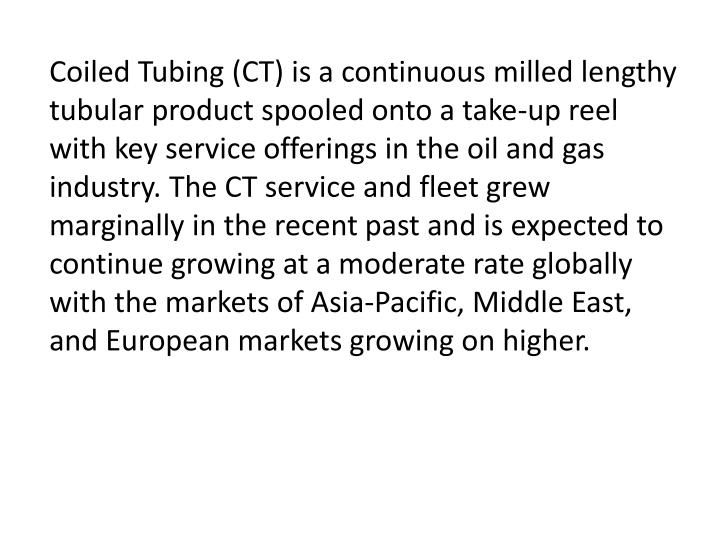 Coiled Tubing (CT) is a continuous milled lengthy tubular product spooled onto a take-up reel with key service offerings in the oil and gas industry. The CT service and fleet grew marginally in the recent past and is expected to continue growing at a moderate rate globally with the markets of Asia-Pacific, Middle East, and European markets growing on higher.