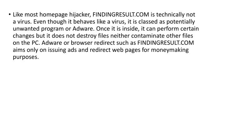 Like most homepage hijacker, FINDINGRESULT.COM is technically not a virus. Even though it behaves like a virus, it is classed as potentially unwanted program or Adware. Once it is inside, it can perform certain changes but it does not destroy files neither contaminate other files on the PC. Adware or browser redirect such as FINDINGRESULT.COM aims only on issuing ads and redirect web pages for moneymaking purposes.