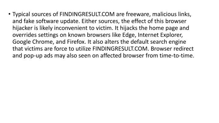 Typical sources of FINDINGRESULT.COM are freeware, malicious links, and fake software update. Either sources, the effect of this browser hijacker is likely inconvenient to victim. It hijacks the home page and overrides settings on known browsers like Edge, Internet Explorer, Google Chrome, and Firefox. It also alters the default search engine that victims are force to utilize FINDINGRESULT.COM. Browser redirect and pop-up ads may also seen on affected browser from time-to-time.