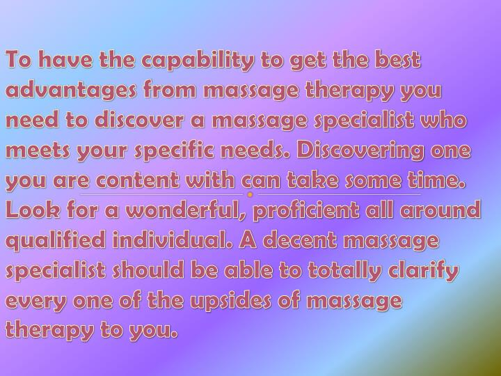 To have the capability to get the best advantages from massage therapy you need to discover a massage specialist who meets your specific needs. Discovering one you are content with can take some time. Look for a wonderful, proficient all around qualified individual. A decent massage specialist should be able to totally clarify every one of the upsides of massage therapy to you.