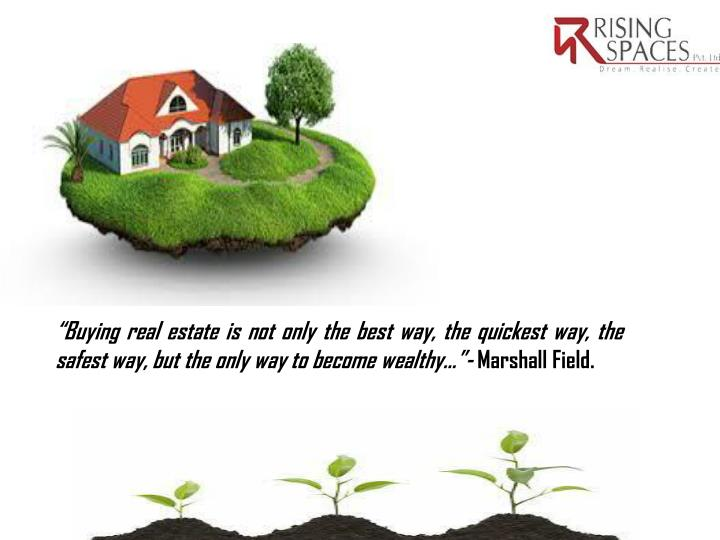 """Buying real estate is not only the best way, the quickest way, the safest way, but the only way to become"