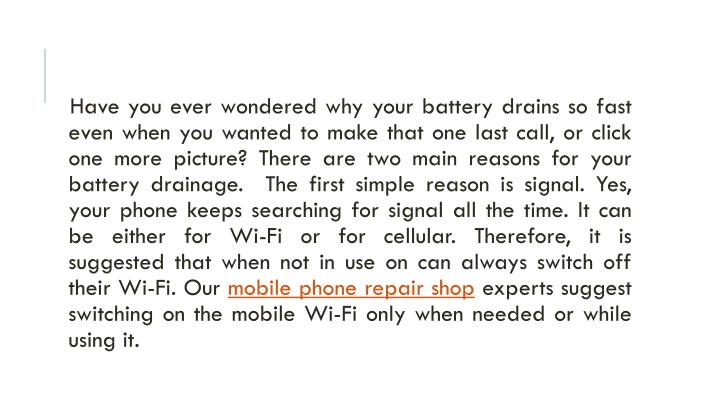 Have you ever wondered why your battery drains so fast even when you wanted to make that one last call, or click one more picture? There are two main reasons for your battery drainage.  The first simple reason is signal. Yes, your phone keeps searching for signal all the time. It can be either for Wi-Fi or for cellular. Therefore, it is suggested that when not in use on can always switch off their Wi-Fi. Our