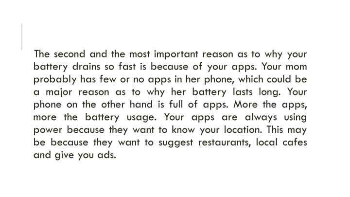 The second and the most important reason as to why your battery drains so fast is because of your apps. Your mom probably has few or no apps in her phone, which could be a major reason as to why her battery lasts long. Your phone on the other hand is full of apps. More the apps, more the battery usage. Your apps are always using power because they want to know your location. This may be because they want to suggest restaurants, local cafes and give you ads.